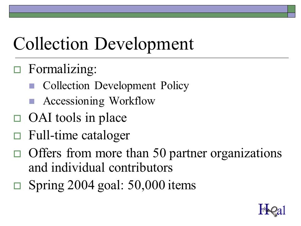 Collection Development Formalizing: Collection Development Policy Accessioning Workflow OAI tools in place Full-time cataloger Offers from more than 50 partner organizations and individual contributors Spring 2004 goal: 50,000 items