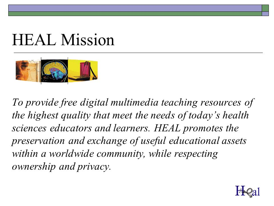 HEAL Mission To provide free digital multimedia teaching resources of the highest quality that meet the needs of todays health sciences educators and learners.