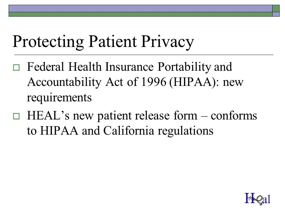 Protecting Patient Privacy Federal Health Insurance Portability and Accountability Act of 1996 (HIPAA): new requirements HEALs new patient release form – conforms to HIPAA and California regulations