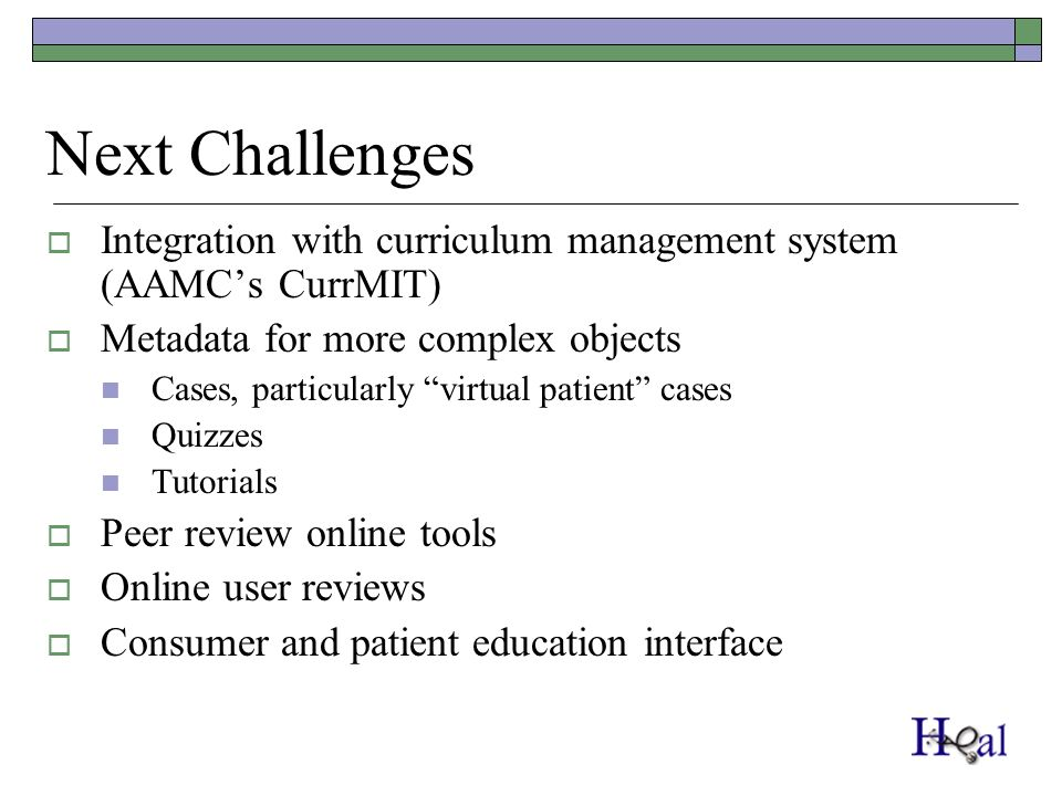 Next Challenges Integration with curriculum management system (AAMCs CurrMIT) Metadata for more complex objects Cases, particularly virtual patient ca