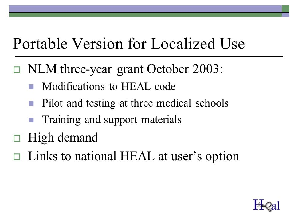 Portable Version for Localized Use NLM three-year grant October 2003: Modifications to HEAL code Pilot and testing at three medical schools Training and support materials High demand Links to national HEAL at users option