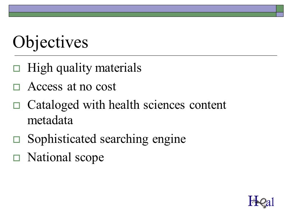 Objectives High quality materials Access at no cost Cataloged with health sciences content metadata Sophisticated searching engine National scope