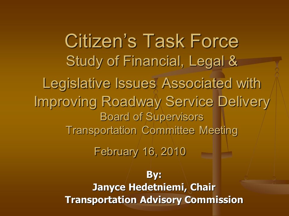 Citizens Task Force Study of Financial, Legal & Legislative Issues Associated with Improving Roadway Service Delivery Board of Supervisors Transportation Committee Meeting February 16, 2010 By: Janyce Hedetniemi, Chair Transportation Advisory Commission