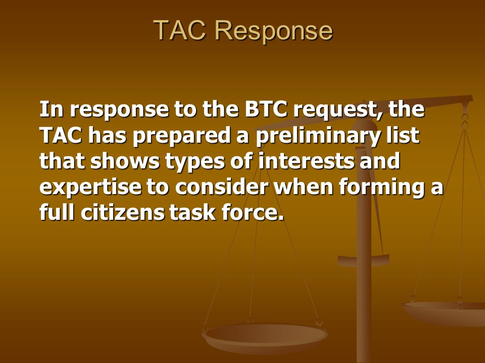 TAC Response In response to the BTC request, the TAC has prepared a preliminary list that shows types of interests and expertise to consider when forming a full citizens task force.
