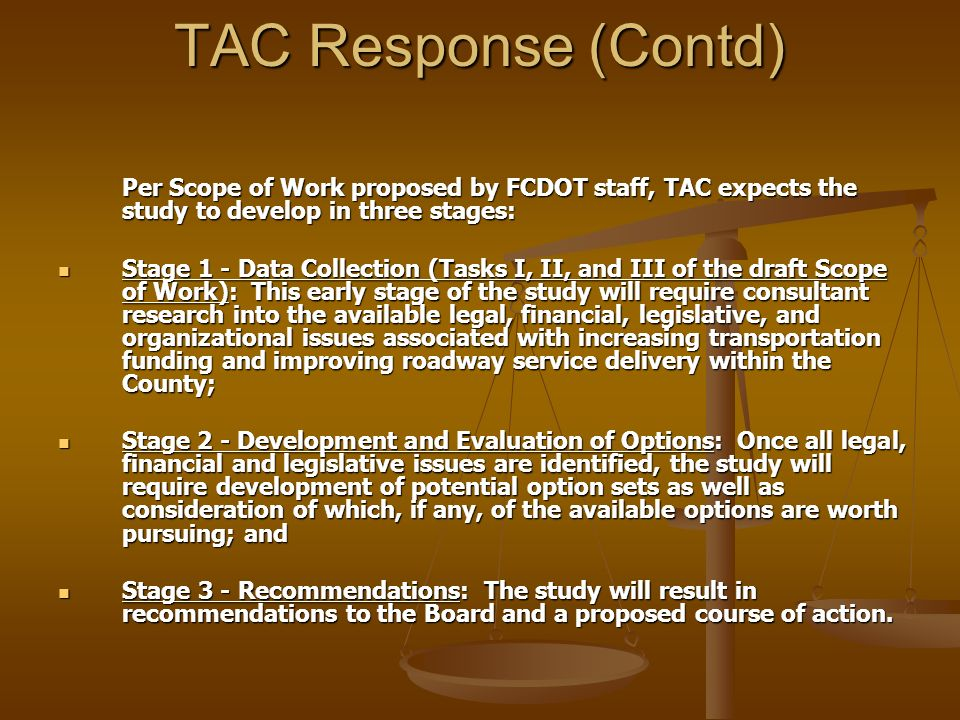TAC Response (Contd) Per Scope of Work proposed by FCDOT staff, TAC expects the study to develop in three stages: Stage 1 - Data Collection (Tasks I, II, and III of the draft Scope of Work): This early stage of the study will require consultant research into the available legal, financial, legislative, and organizational issues associated with increasing transportation funding and improving roadway service delivery within the County; Stage 1 - Data Collection (Tasks I, II, and III of the draft Scope of Work): This early stage of the study will require consultant research into the available legal, financial, legislative, and organizational issues associated with increasing transportation funding and improving roadway service delivery within the County; Stage 2 - Development and Evaluation of Options: Once all legal, financial and legislative issues are identified, the study will require development of potential option sets as well as consideration of which, if any, of the available options are worth pursuing; and Stage 2 - Development and Evaluation of Options: Once all legal, financial and legislative issues are identified, the study will require development of potential option sets as well as consideration of which, if any, of the available options are worth pursuing; and Stage 3 - Recommendations: The study will result in recommendations to the Board and a proposed course of action.