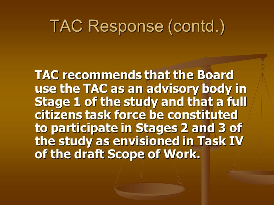 TAC Response (contd.) TAC recommends that the Board use the TAC as an advisory body in Stage 1 of the study and that a full citizens task force be constituted to participate in Stages 2 and 3 of the study as envisioned in Task IV of the draft Scope of Work.