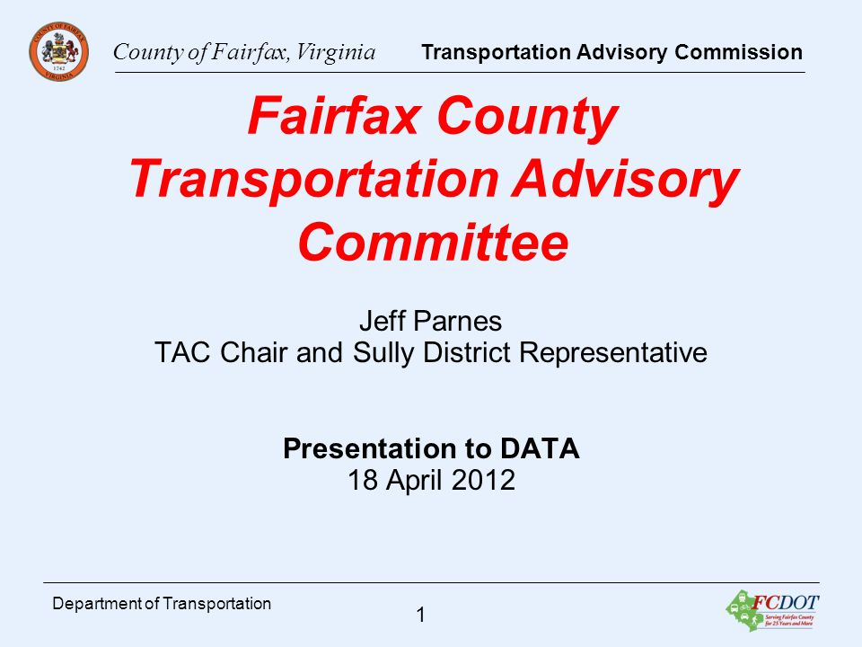 County of Fairfax, Virginia Transportation Advisory Commission 2 Department of Transportation TAC Mission The TAC is charged with advising the Board on transportation related policies and issues, in accordance with an adopted work plan approved by the Board, and/or as directed by the Board.