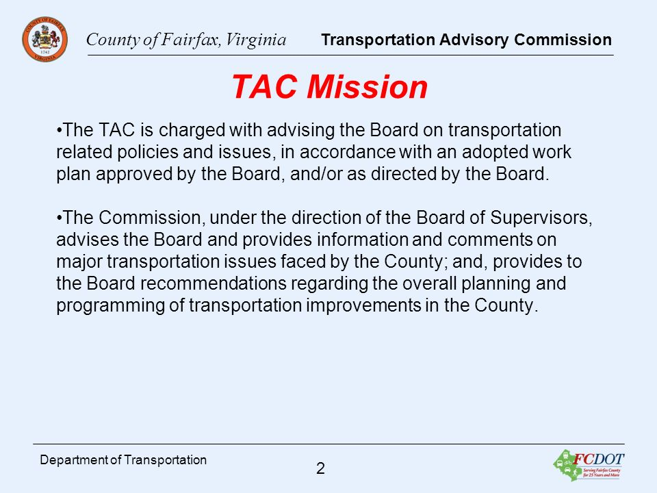 County of Fairfax, Virginia Transportation Advisory Commission 3 Department of Transportation TAC Activities TAC members participate in Board Transportation committee meeting as speaking members District commissioners work with their individual supervisors relating to transportation issues within their districts Meet with the Planning Commission s Transportation Committee Review the Countys Transportation Policy documents as they are developed or revised
