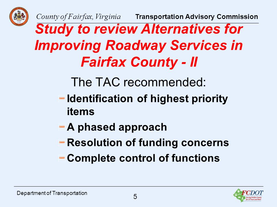 County of Fairfax, Virginia Transportation Advisory Commission 6 Department of Transportation TAC Commonsense Initiative TAC developed a plan and process to implement bus stop improvements to help riders with disabilities TAC worked with county staff to determine if bus stops with high concentration of disabled users could be identified Once identified, TAC worked with county staff to prioritize repairs of identified stops based on limited funding and program plans Encouraged County DOT staff to coordinate with VDOT so improvements could be expedited Continuing to explore options to improve to improve service to the disabled population