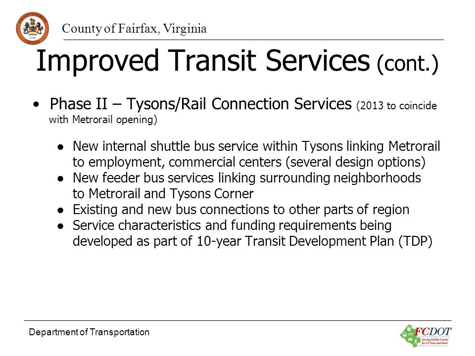 County of Fairfax, Virginia Department of Transportation Improved Transit Services (cont.) Phase II – Tysons/Rail Connection Services (2013 to coincide with Metrorail opening) New internal shuttle bus service within Tysons linking Metrorail to employment, commercial centers (several design options) New feeder bus services linking surrounding neighborhoods to Metrorail and Tysons Corner Existing and new bus connections to other parts of region Service characteristics and funding requirements being developed as part of 10-year Transit Development Plan (TDP)