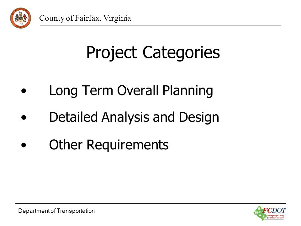 County of Fairfax, Virginia Department of Transportation Project Categories Long Term Overall Planning Detailed Analysis and Design Other Requirements