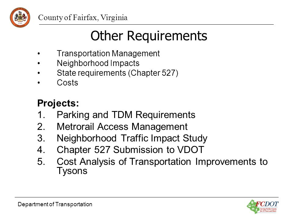 County of Fairfax, Virginia Department of Transportation Other Requirements Transportation Management Neighborhood Impacts State requirements (Chapter 527) Costs Projects: 1.Parking and TDM Requirements 2.Metrorail Access Management 3.Neighborhood Traffic Impact Study 4.Chapter 527 Submission to VDOT 5.Cost Analysis of Transportation Improvements to Tysons