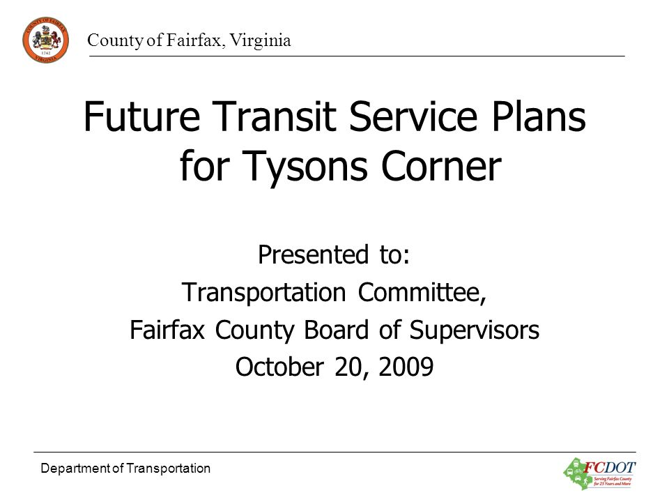 County of Fairfax, Virginia Department of Transportation Future Transit Service Plans for Tysons Corner Presented to: Transportation Committee, Fairfax County Board of Supervisors October 20, 2009