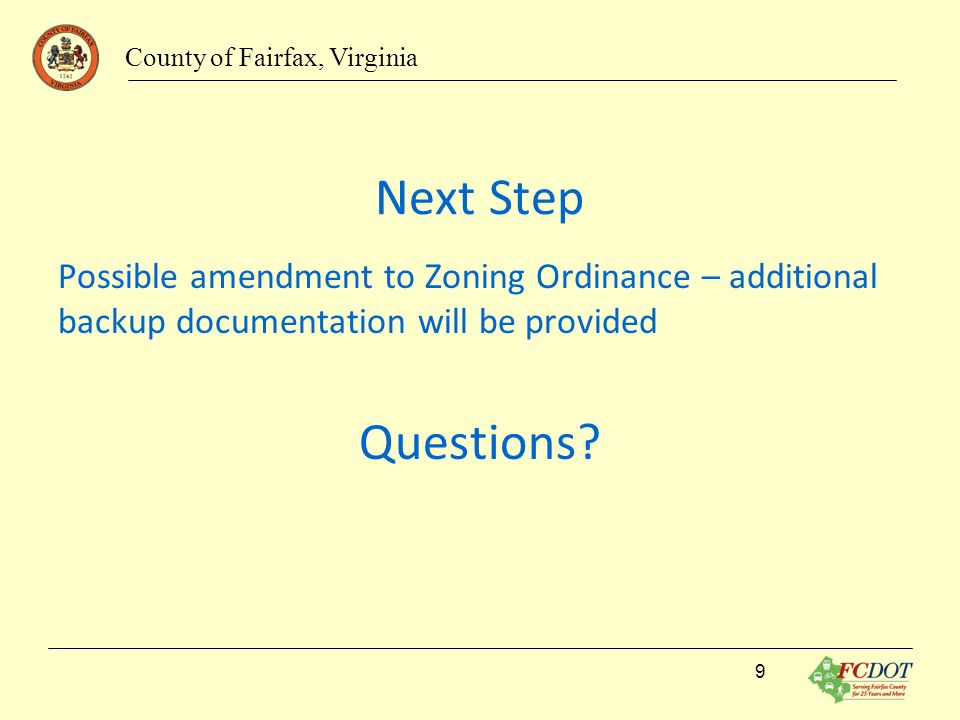Next Step Possible amendment to Zoning Ordinance – additional backup documentation will be provided Questions? County of Fairfax, Virginia 9