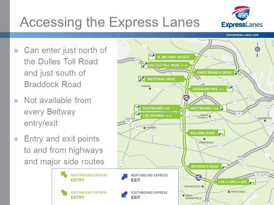 Click to edit Master title style »Click to edit Master text styles –Second level Third level –Fourth level Fifth level Accessing the Express Lanes »Can enter just north of the Dulles Toll Road and just south of Braddock Road »Not available from every Beltway entry/exit »Entry and exit points to and from highways and major side routes