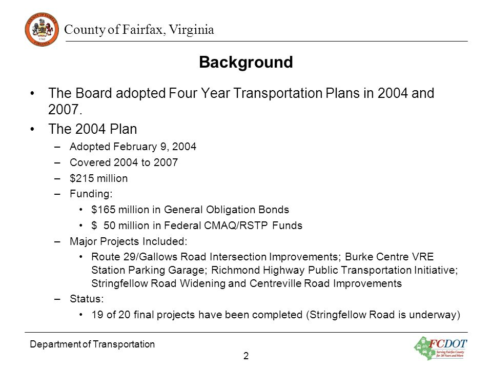 County of Fairfax, Virginia Background (Continued) The 2007 Plan –Adopted October 15, 2007 –Covered 2008 to 2011 –$110 million –Funding: $110 million in General Obligation Bonds Supported by November 2007 Referendum –Major Projects Included: Continuation of Projects from 2004 Program that had more than a four-year schedule; Lorton Road Widening; BRAC Improvements; Fairfax Connector Garage Rehabilitation; Stringfellow Road Park-and-Ride Expansion; Popular Tree Road Improvements –Status: 25 of 52 roadway and 16 of 46 pedestrian projects are complete 13 roadway and 6 pedestrian projects are currently under construction 150 bus stops complete, 30 under construction, 75 in design, 40 being scoped Department of Transportation 3