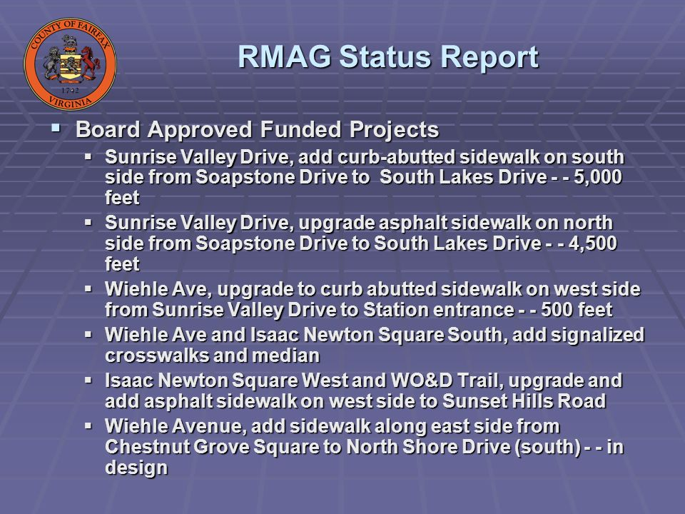 Board Approved Funded Projects Board Approved Funded Projects Sunrise Valley Drive, add curb-abutted sidewalk on south side from Soapstone Drive to South Lakes Drive - - 5,000 feet Sunrise Valley Drive, add curb-abutted sidewalk on south side from Soapstone Drive to South Lakes Drive - - 5,000 feet Sunrise Valley Drive, upgrade asphalt sidewalk on north side from Soapstone Drive to South Lakes Drive - - 4,500 feet Sunrise Valley Drive, upgrade asphalt sidewalk on north side from Soapstone Drive to South Lakes Drive - - 4,500 feet Wiehle Ave, upgrade to curb abutted sidewalk on west side from Sunrise Valley Drive to Station entrance - - 500 feet Wiehle Ave, upgrade to curb abutted sidewalk on west side from Sunrise Valley Drive to Station entrance - - 500 feet Wiehle Ave and Isaac Newton Square South, add signalized crosswalks and median Wiehle Ave and Isaac Newton Square South, add signalized crosswalks and median Isaac Newton Square West and WO&D Trail, upgrade and add asphalt sidewalk on west side to Sunset Hills Road Isaac Newton Square West and WO&D Trail, upgrade and add asphalt sidewalk on west side to Sunset Hills Road Wiehle Avenue, add sidewalk along east side from Chestnut Grove Square to North Shore Drive (south) - - in design Wiehle Avenue, add sidewalk along east side from Chestnut Grove Square to North Shore Drive (south) - - in design RMAG Status Report