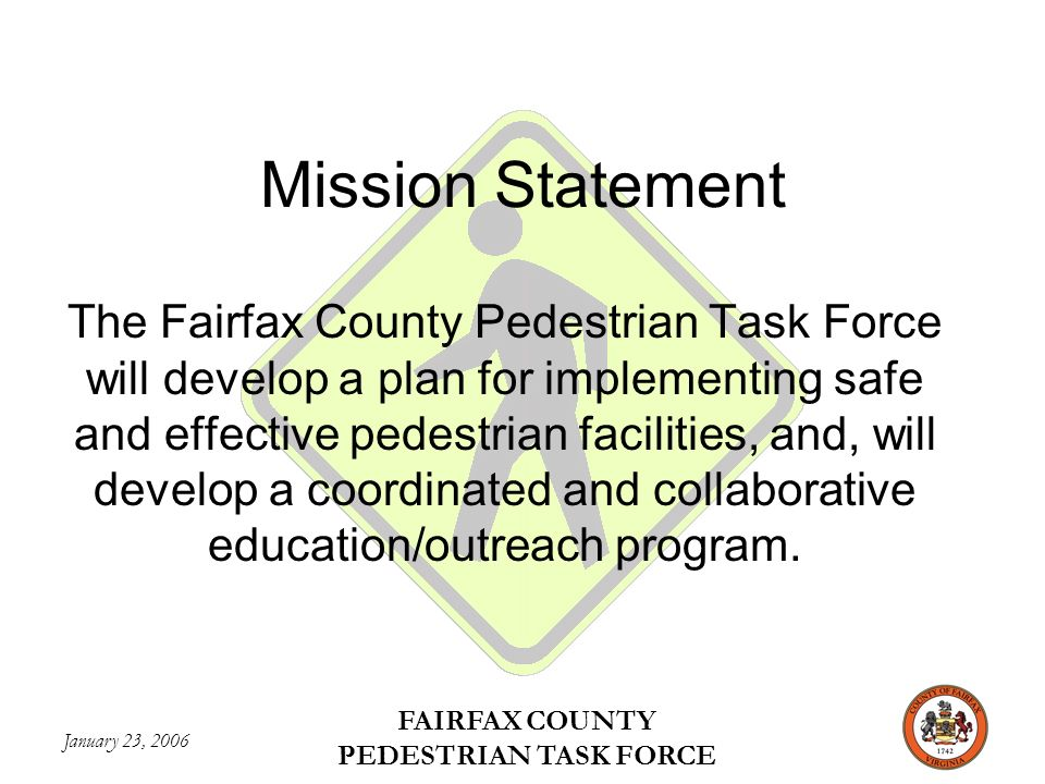 January 23, 2006 FAIRFAX COUNTY PEDESTRIAN TASK FORCE Mission Statement The Fairfax County Pedestrian Task Force will develop a plan for implementing