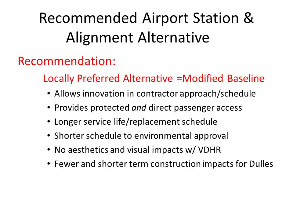 Recommended Airport Station & Alignment Alternative Recommendation: Locally Preferred Alternative =Modified Baseline Allows innovation in contractor approach/schedule Provides protected and direct passenger access Longer service life/replacement schedule Shorter schedule to environmental approval No aesthetics and visual impacts w/ VDHR Fewer and shorter term construction impacts for Dulles