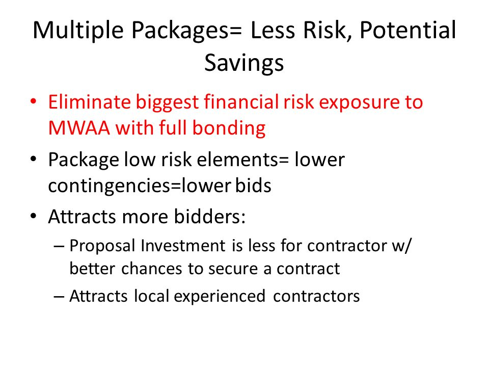 Multiple Packages= Less Risk, Potential Savings Eliminate biggest financial risk exposure to MWAA with full bonding Package low risk elements= lower contingencies=lower bids Attracts more bidders: – Proposal Investment is less for contractor w/ better chances to secure a contract – Attracts local experienced contractors