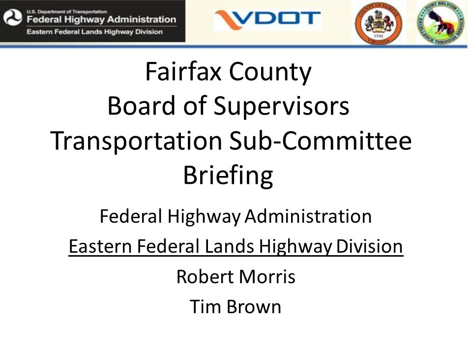 Fairfax County Board of Supervisors Transportation Sub-Committee Briefing Federal Highway Administration Eastern Federal Lands Highway Division Robert Morris Tim Brown