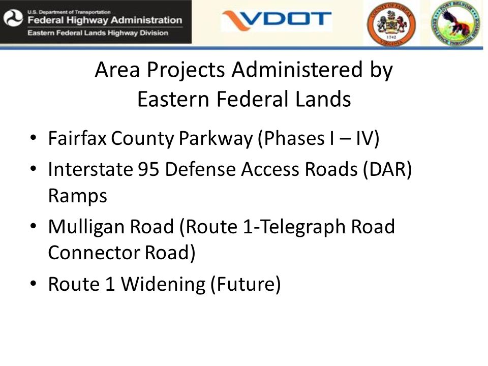 Area Projects Administered by Eastern Federal Lands Fairfax County Parkway (Phases I – IV) Interstate 95 Defense Access Roads (DAR) Ramps Mulligan Road (Route 1-Telegraph Road Connector Road) Route 1 Widening (Future)