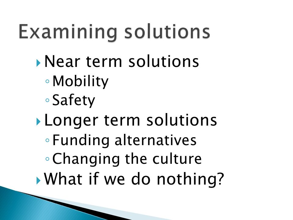 Near term solutions Mobility Safety Longer term solutions Funding alternatives Changing the culture What if we do nothing