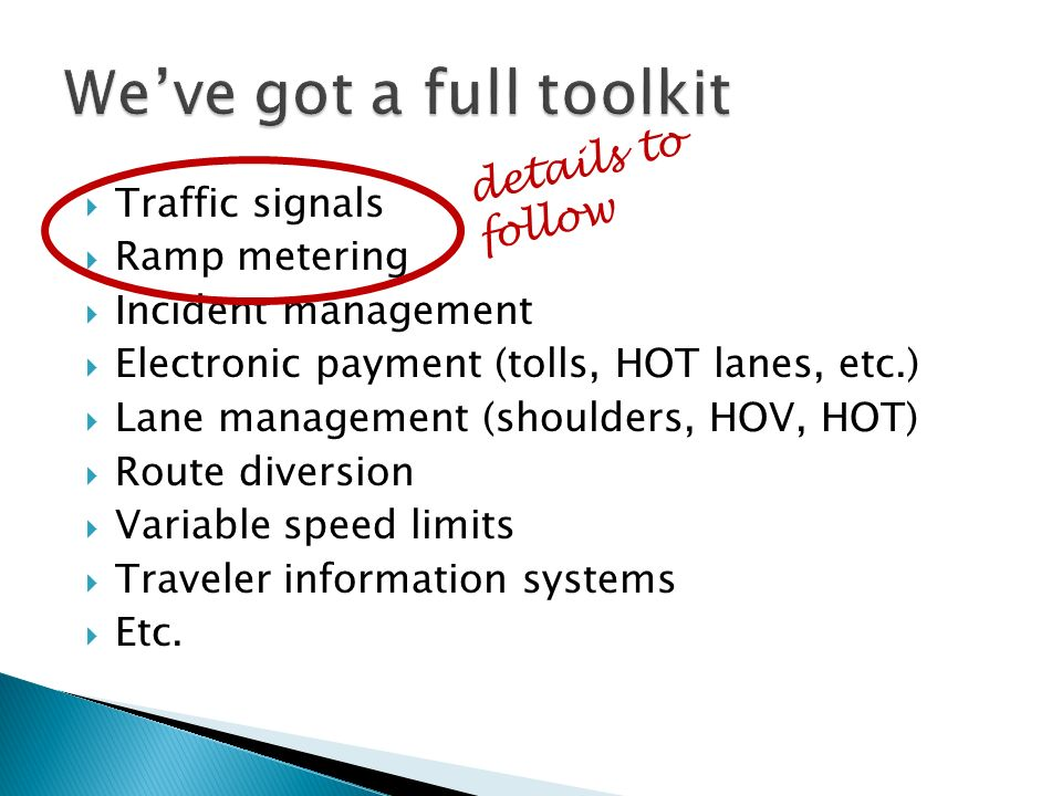Traffic signals Ramp metering Incident management Electronic payment (tolls, HOT lanes, etc.) Lane management (shoulders, HOV, HOT) Route diversion Variable speed limits Traveler information systems Etc.