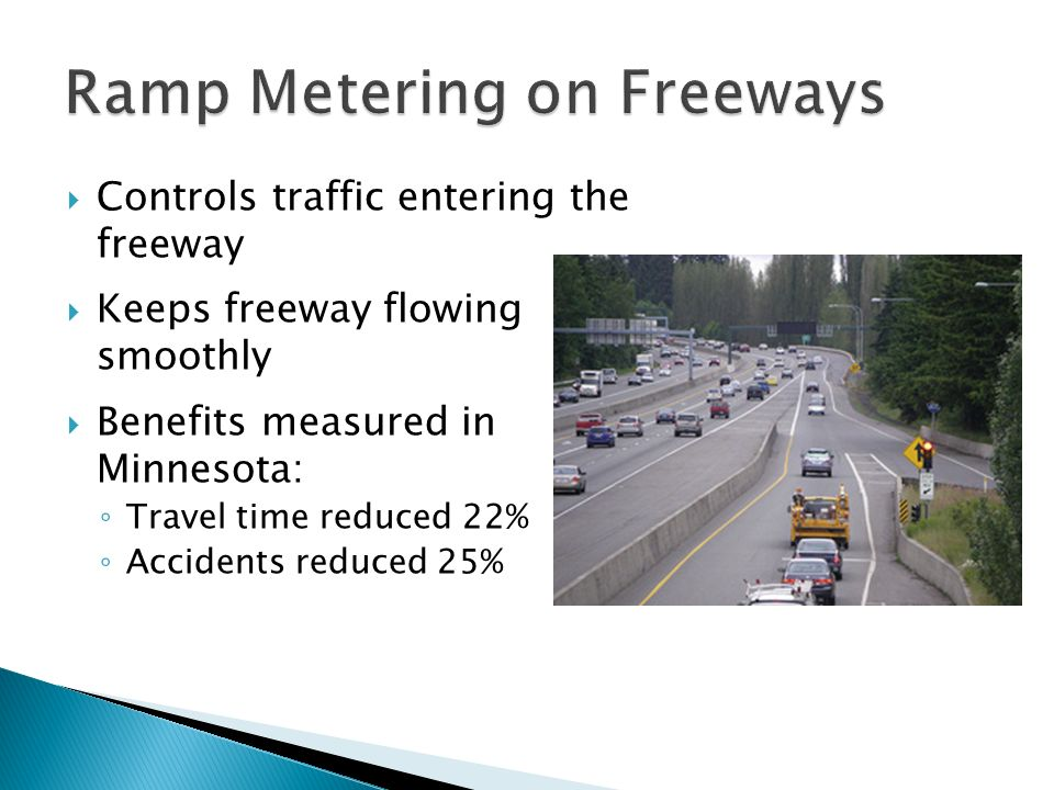 Controls traffic entering the freeway Keeps freeway flowing smoothly Benefits measured in Minnesota: Travel time reduced 22% Accidents reduced 25%