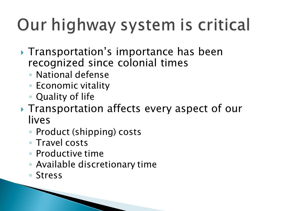 Transportations importance has been recognized since colonial times National defense Economic vitality Quality of life Transportation affects every aspect of our lives Product (shipping) costs Travel costs Productive time Available discretionary time Stress