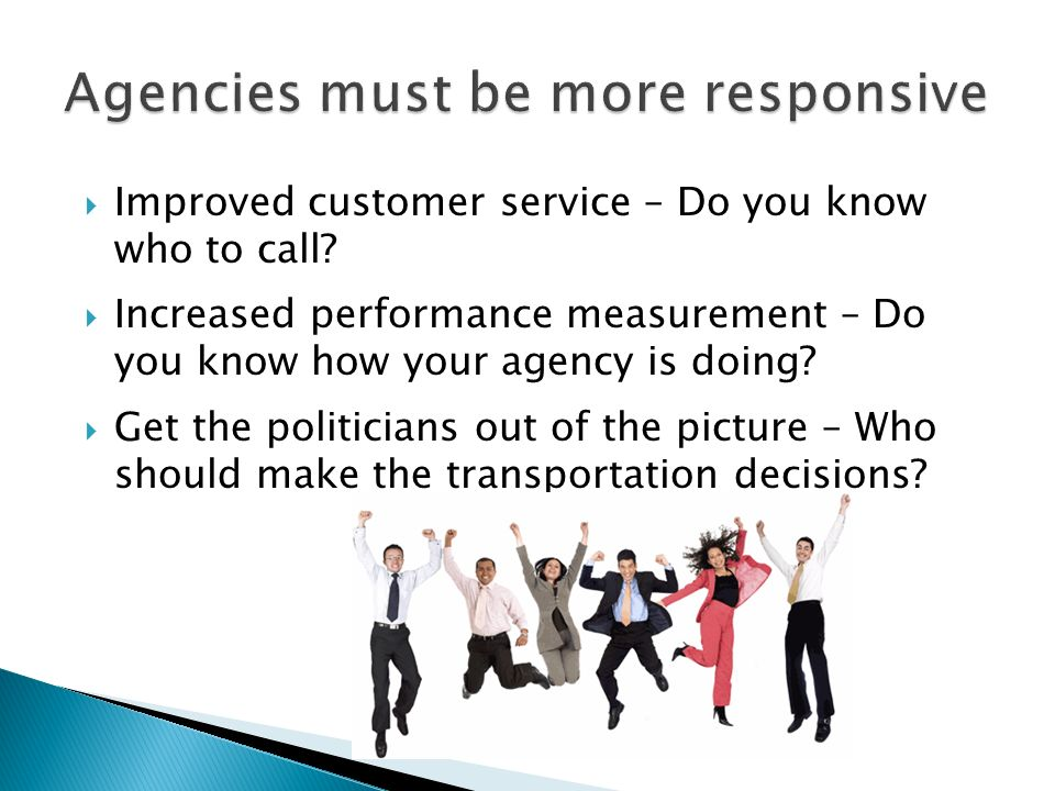 Improved customer service – Do you know who to call? Increased performance measurement – Do you know how your agency is doing? Get the politicians out