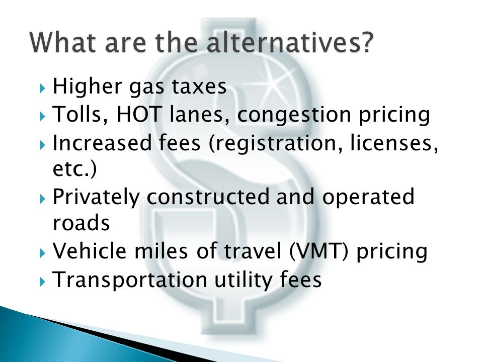 Higher gas taxes Tolls, HOT lanes, congestion pricing Increased fees (registration, licenses, etc.) Privately constructed and operated roads Vehicle miles of travel (VMT) pricing Transportation utility fees