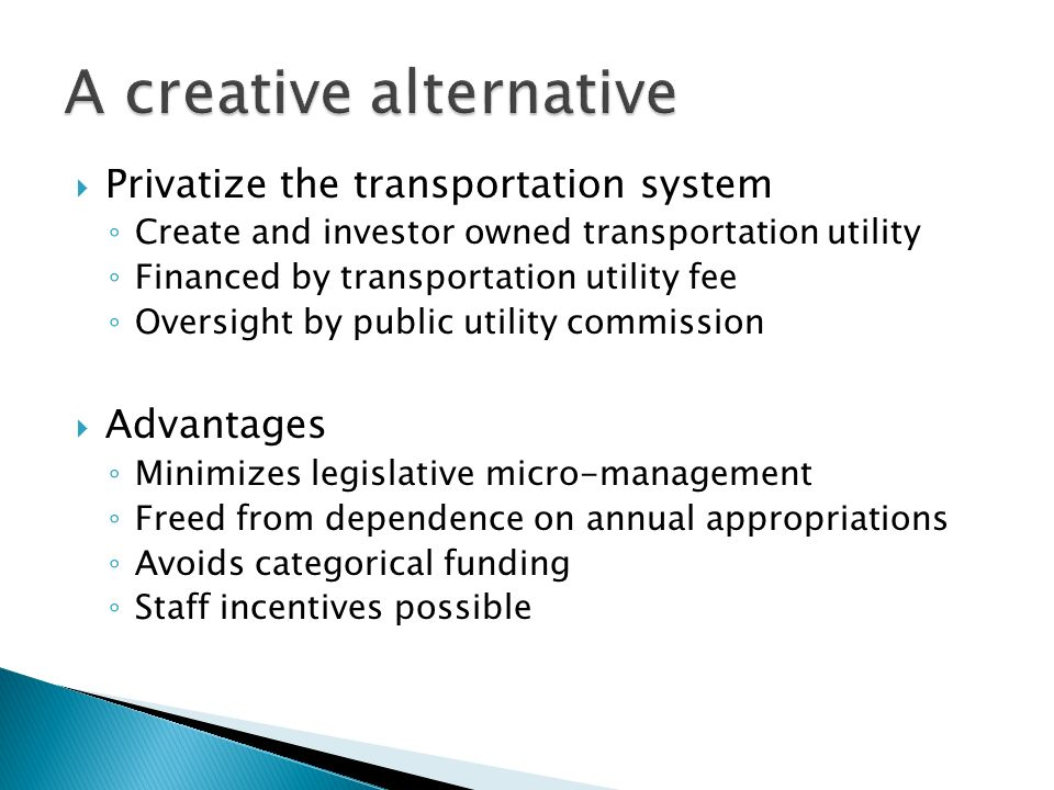 Privatize the transportation system Create and investor owned transportation utility Financed by transportation utility fee Oversight by public utility commission Advantages Minimizes legislative micro-management Freed from dependence on annual appropriations Avoids categorical funding Staff incentives possible