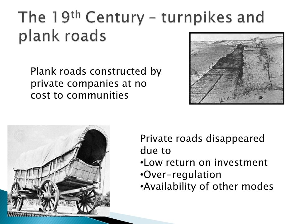 Plank roads constructed by private companies at no cost to communities Private roads disappeared due to Low return on investment Over-regulation Availability of other modes