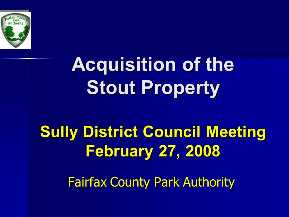 Acquisition of the Stout Property Sully District Council Meeting February 27, 2008 Fairfax County Park Authority