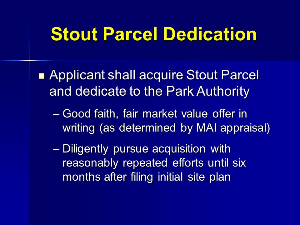 Stout Parcel Dedication Applicant shall acquire Stout Parcel and dedicate to the Park Authority Applicant shall acquire Stout Parcel and dedicate to the Park Authority –Good faith, fair market value offer in writing (as determined by MAI appraisal) –Diligently pursue acquisition with reasonably repeated efforts until six months after filing initial site plan