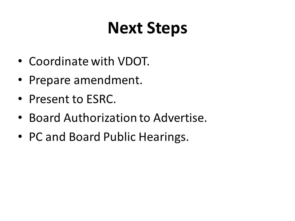 Next Steps Coordinate with VDOT. Prepare amendment. Present to ESRC. Board Authorization to Advertise. PC and Board Public Hearings.