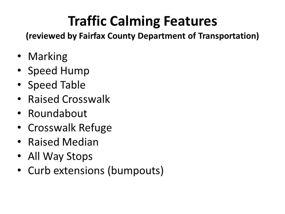 Traffic Calming Features (reviewed by Fairfax County Department of Transportation) Marking Speed Hump Speed Table Raised Crosswalk Roundabout Crosswal