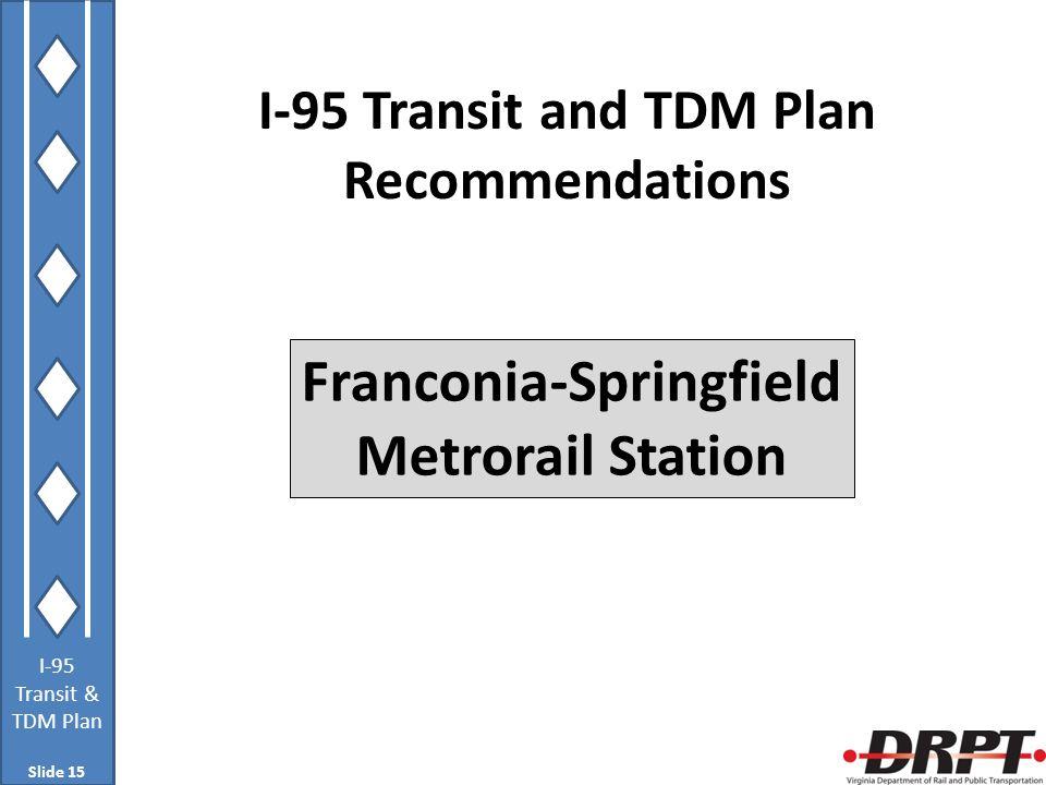 I-95 Transit & TDM Plan I-95 Transit and TDM Plan Recommendations Franconia-Springfield Metrorail Station Slide 15