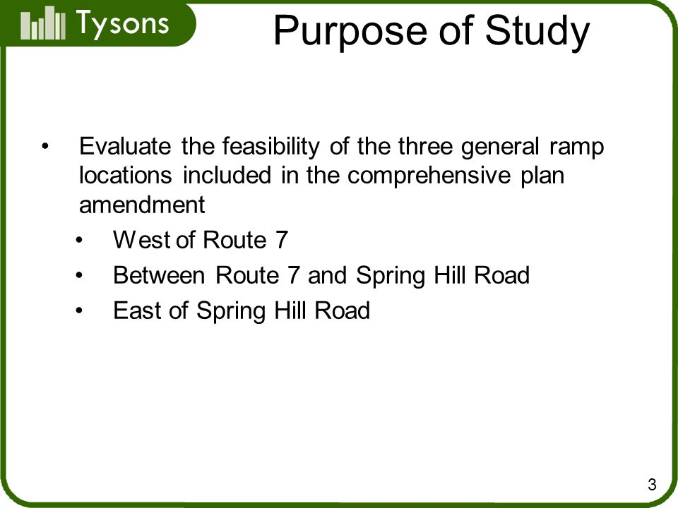 Tysons Purpose of Study 3 Evaluate the feasibility of the three general ramp locations included in the comprehensive plan amendment West of Route 7 Between Route 7 and Spring Hill Road East of Spring Hill Road