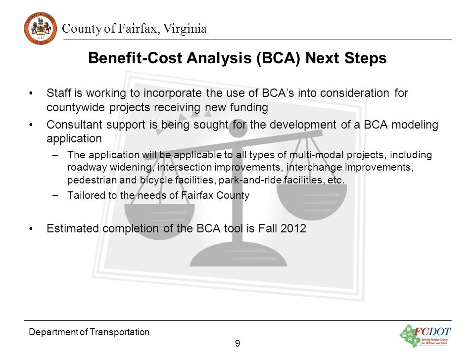 County of Fairfax, Virginia Benefit-Cost Analysis (BCA) Next Steps Department of Transportation 9 Staff is working to incorporate the use of BCAs into consideration for countywide projects receiving new funding Consultant support is being sought for the development of a BCA modeling application –The application will be applicable to all types of multi-modal projects, including roadway widening, intersection improvements, interchange improvements, pedestrian and bicycle facilities, park-and-ride facilities, etc.
