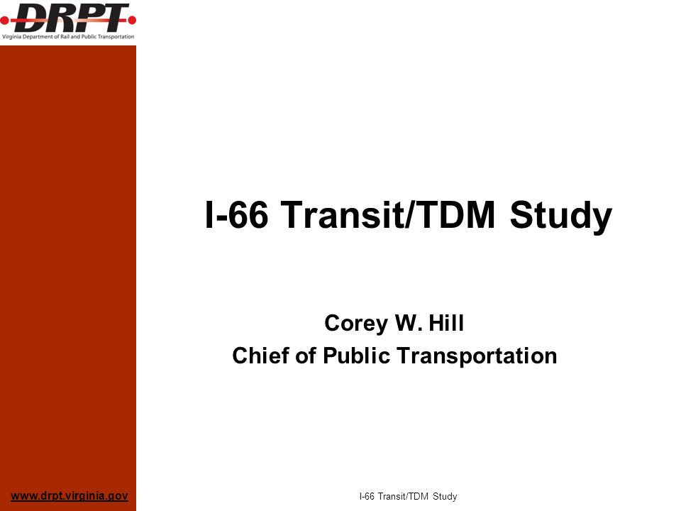 www.drpt.virginia.gov I-66 Transit/TDM Study Corey W. Hill Chief of Public Transportation I-66 Transit/TDM Study