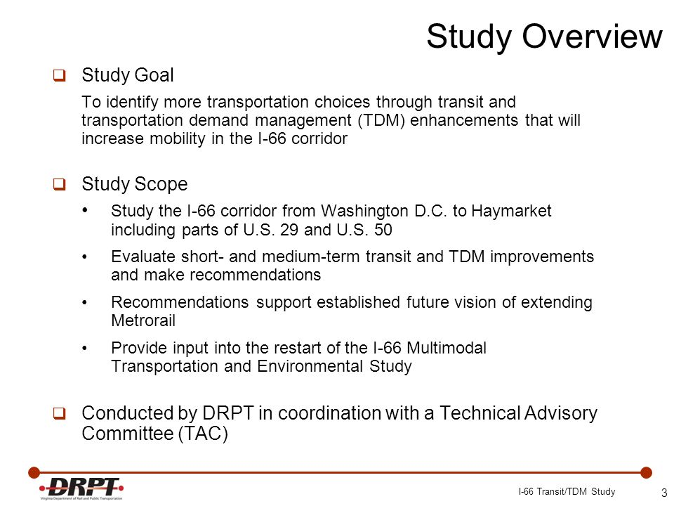 Study Goal To identify more transportation choices through transit and transportation demand management (TDM) enhancements that will increase mobility in the I-66 corridor Study Scope Study the I-66 corridor from Washington D.C.