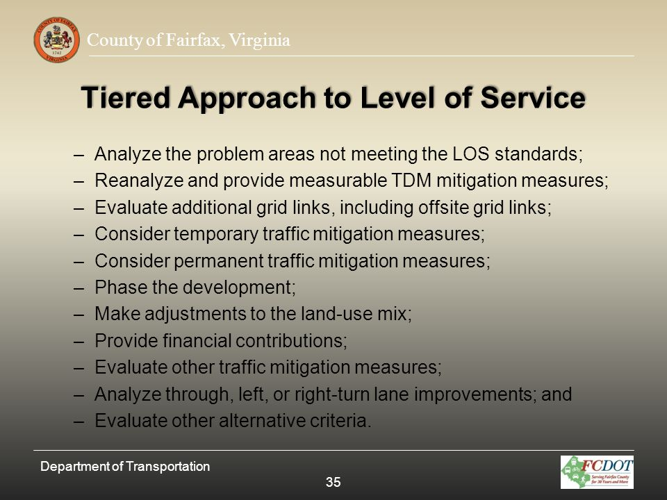 County of Fairfax, Virginia Tiered Approach to Level of Service –Analyze the problem areas not meeting the LOS standards; –Reanalyze and provide measu