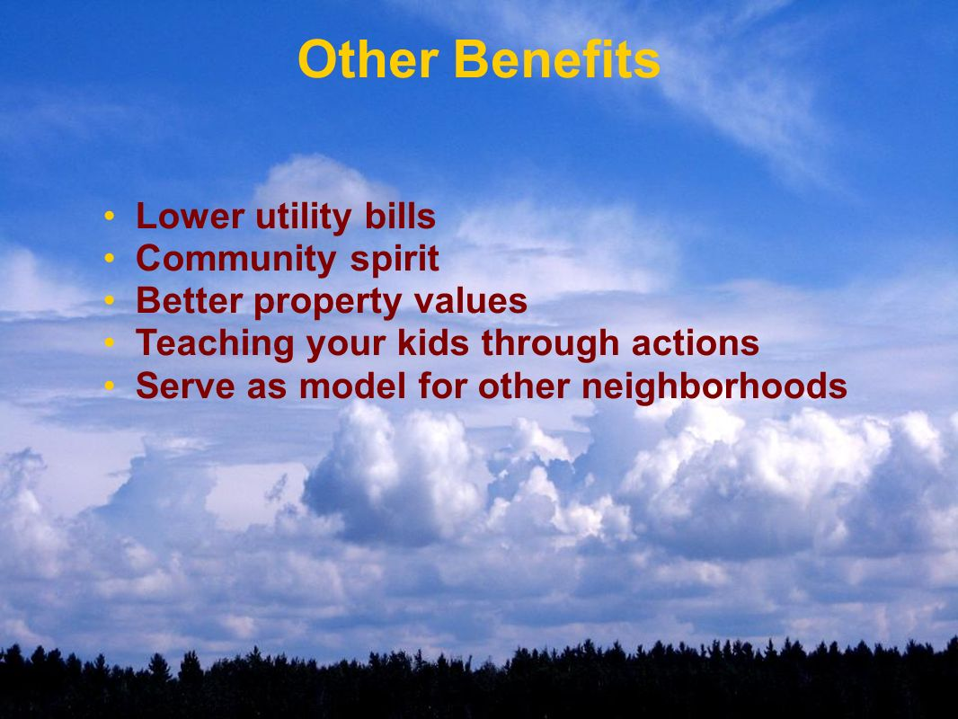 Other Benefits Lower utility bills Community spirit Better property values Teaching your kids through actions Serve as model for other neighborhoods