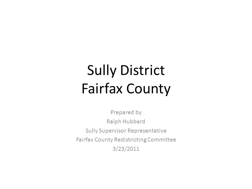 Sully District Fairfax County Prepared by Ralph Hubbard Sully Supervisor Representative Fairfax County Redistricting Committee 3/23/2011