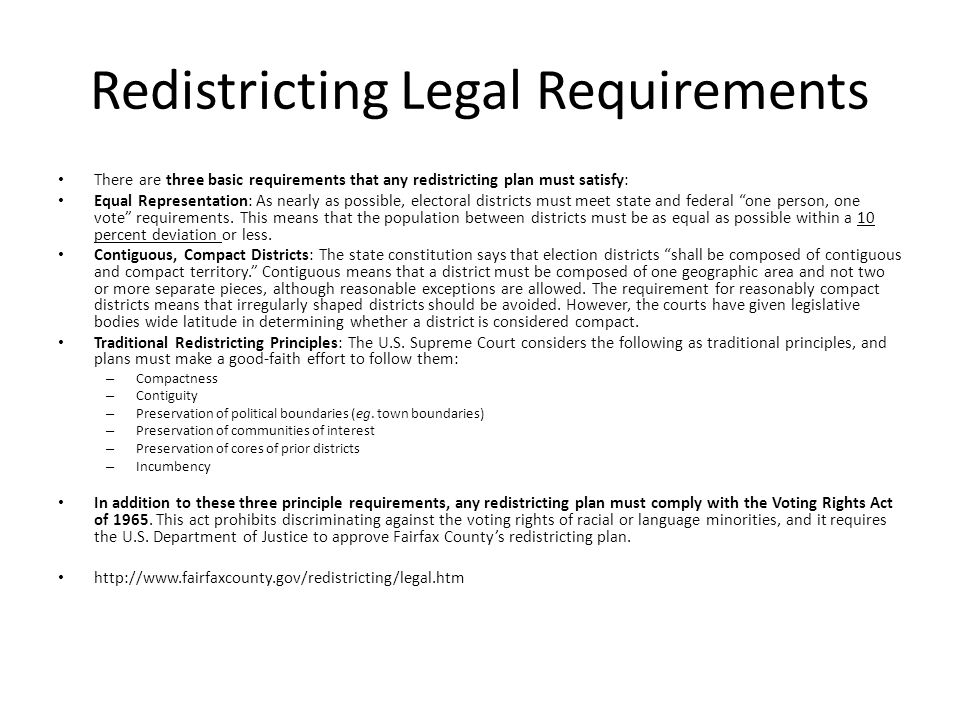 Redistricting Legal Requirements There are three basic requirements that any redistricting plan must satisfy: Equal Representation: As nearly as possible, electoral districts must meet state and federal one person, one vote requirements.
