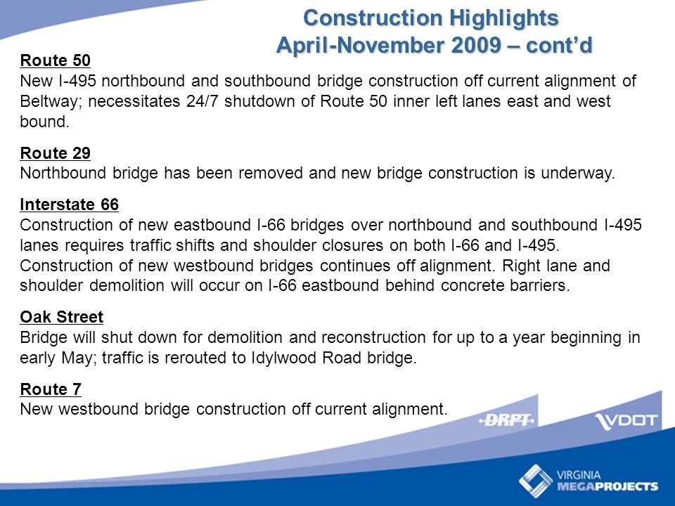 Construction Highlights April-November 2009 – contd April-November 2009 – contd Route 50 New I-495 northbound and southbound bridge construction off current alignment of Beltway; necessitates 24/7 shutdown of Route 50 inner left lanes east and west bound.