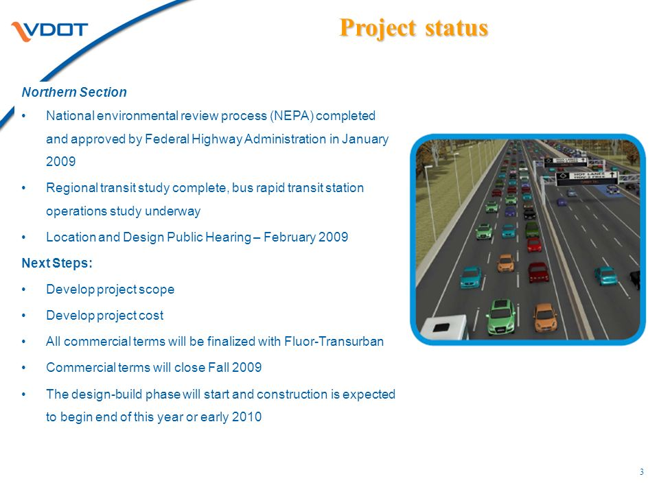 Project status Northern Section National environmental review process (NEPA) completed and approved by Federal Highway Administration in January 2009 Regional transit study complete, bus rapid transit station operations study underway Location and Design Public Hearing – February 2009 Next Steps: Develop project scope Develop project cost All commercial terms will be finalized with Fluor-Transurban Commercial terms will close Fall 2009 The design-build phase will start and construction is expected to begin end of this year or early
