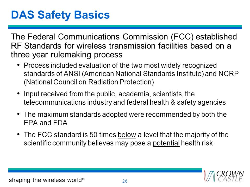 shaping the wireless world SM 26 DAS Safety Basics The Federal Communications Commission (FCC) established RF Standards for wireless transmission faci
